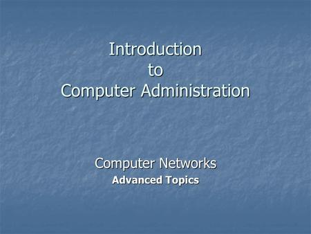 Introduction to Computer Administration Computer Networks Advanced Topics.
