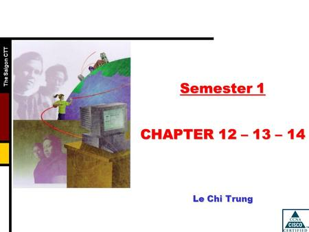 The Saigon CTT Semester 1 CHAPTER 12 – 13 – 14 Le Chi Trung.