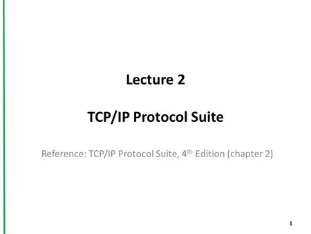 Lecture 2 TCP/IP Protocol Suite Reference: TCP/IP Protocol Suite, 4 th Edition (chapter 2) 1.