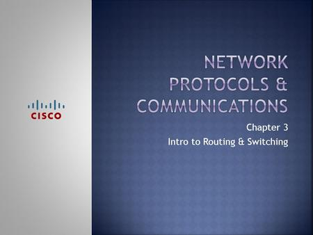 Chapter 3 Intro to Routing & Switching.  Upon completion of this chapter, you should be able to:  Explain why protocols are necessary in communication.