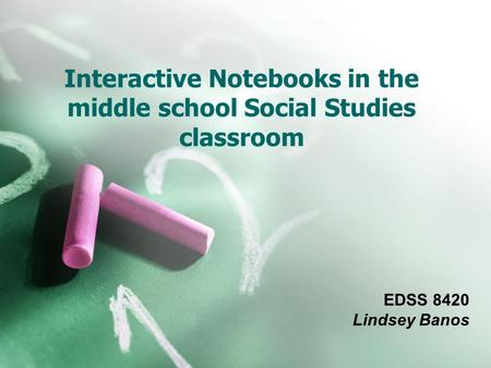 Interactive Notebooks in the middle school Social Studies classroom EDSS 8420 Lindsey Banos.