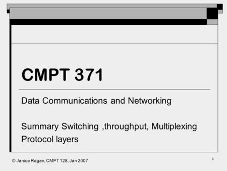© Janice Regan, CMPT 128, Jan 2007 CMPT 371 Data Communications and Networking Summary Switching,throughput, Multiplexing Protocol layers 0.