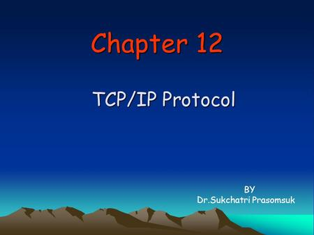 Chapter 12 TCP/IP Protocol BY Dr.Sukchatri Prasomsuk.