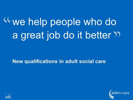 We help people who do a great job do it better New qualifications in adult social care.