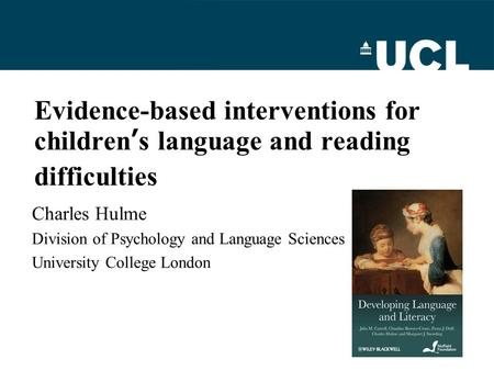 Evidence-based interventions for children's language and reading difficulties Charles Hulme Division of Psychology and Language Sciences University College.