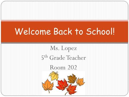 Ms. Lopez 5 th Grade Teacher Room 202 Welcome Back to School!