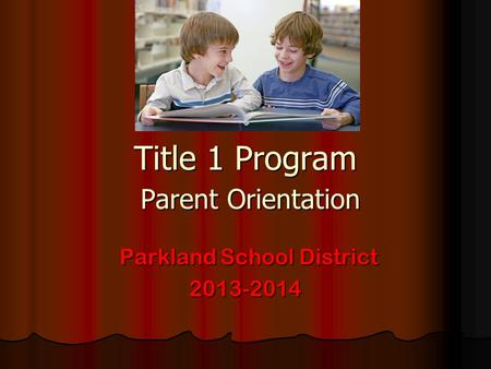 Title 1 Program Parent Orientation Parkland School District Parkland School District2013-2014.