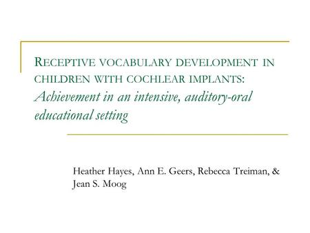 R ECEPTIVE VOCABULARY DEVELOPMENT IN CHILDREN WITH COCHLEAR IMPLANTS : Achievement in an intensive, auditory-oral educational setting Heather Hayes, Ann.
