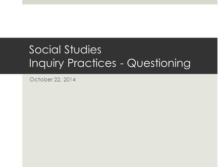 Social Studies Inquiry Practices - Questioning October 22, 2014.