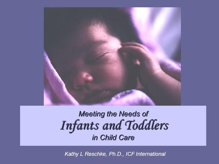 Meeting the Needs of Infants and Toddlers in Child Care Kathy L Reschke, Ph.D., ICF International.