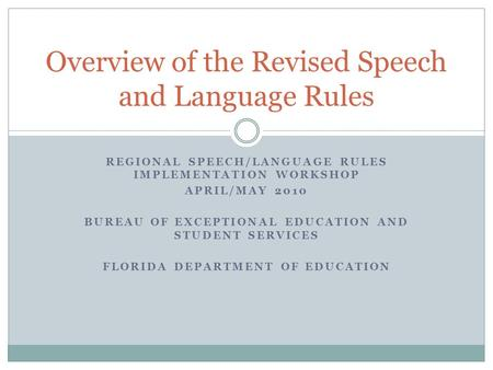 REGIONAL SPEECH/LANGUAGE RULES IMPLEMENTATION WORKSHOP APRIL/MAY 2010 BUREAU OF EXCEPTIONAL EDUCATION AND STUDENT SERVICES FLORIDA DEPARTMENT OF EDUCATION.