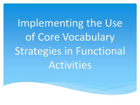 Implementing the Use of Core Vocabulary Strategies in Functional Activities.