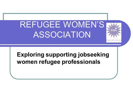 REFUGEE WOMEN'S ASSOCIATION Exploring supporting jobseeking women refugee professionals.
