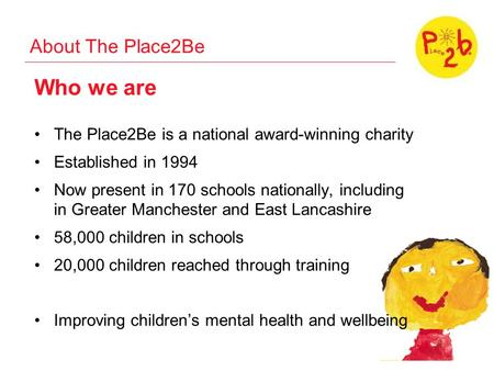 About The Place2Be Who we are The Place2Be is a national award-winning charity Established in 1994 Now present in 170 schools nationally, including in.
