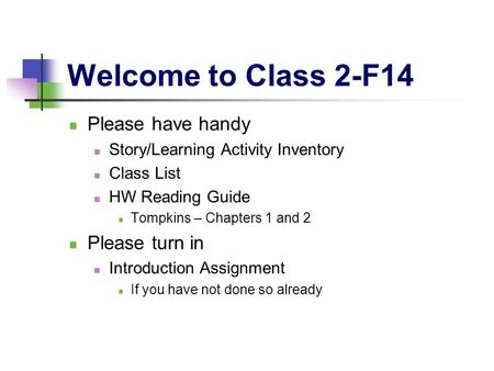 Welcome to Class 2-F14 Please have handy Story/Learning Activity Inventory Class List HW Reading Guide Tompkins – Chapters 1 and 2 Please turn in Introduction.