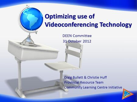 Optimizing use of Videoconferencing Technology Craig Bullett & Christie Huff Provincial Resource Team Community Learning Centre Initiative DEEN Committee.