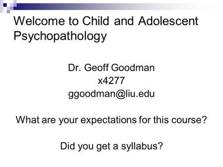 Welcome to Child and Adolescent Psychopathology Dr. Geoff Goodman x4277 What are your expectations for this course? Did you get a syllabus?