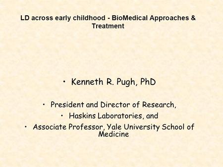 LD across early childhood - BioMedical Approaches & Treatment Kenneth R. Pugh, PhD President and Director of Research, Haskins Laboratories, and Associate.