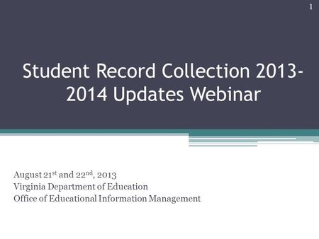 Student Record Collection 2013- 2014 Updates Webinar August 21 st and 22 nd, 2013 Virginia Department of Education Office of Educational Information Management.