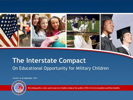 The Interstate Compact on Educational Opportunity for Military Children 1 Providing policy, tools, and resources to further enhance the quality of life.