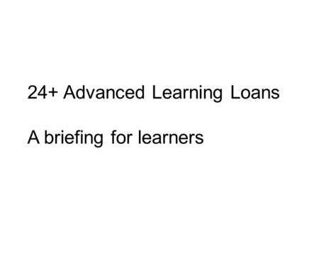 24+ Advanced Learning Loans A briefing for learners.