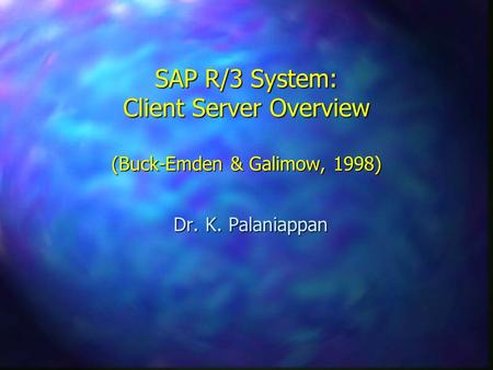 SAP R/3 System: Client Server Overview (Buck-Emden & Galimow, 1998) Dr. K. Palaniappan.