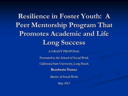 Resilience in Foster Youth: A Peer Mentorship Program That Promotes Academic and Life Long Success A GRANT PROPOSAL Presented to the School of Social Work.
