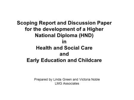 Prepared by Linda Green and Victoria Noble LMG Associates Scoping Report and Discussion Paper for the development of a Higher National Diploma (HND) in.