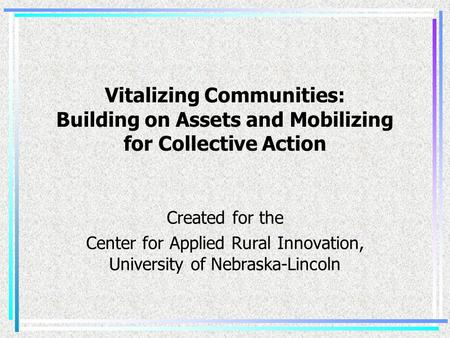 Vitalizing Communities: Building on Assets and Mobilizing for Collective Action Created for the Center for Applied Rural Innovation, University of Nebraska-Lincoln.