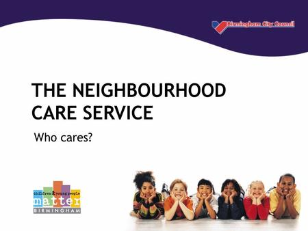 THE NEIGHBOURHOOD CARE SERVICE Who cares?. What is Neighbourhood Care? Neighbourhood Care aims to keep families together by providing early preventative.