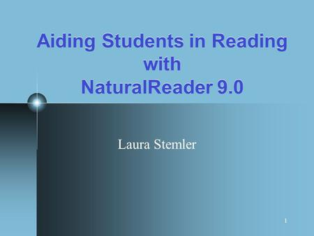 1 Aiding Students in Reading with NaturalReader 9.0 Laura Stemler.