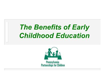 The Benefits of Early Childhood Education. 2 Who We Are n Pennsylvania Partnerships for Children – Advocacy organization – Independent, non-profit – Prevention-focused,