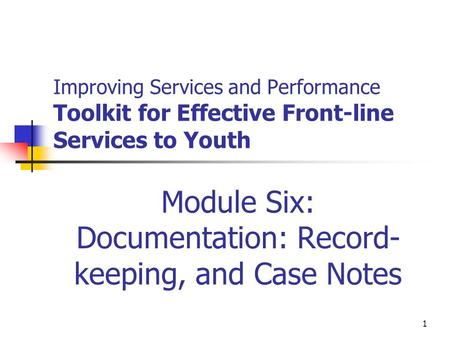 1 Improving Services and Performance Toolkit for Effective Front-line Services to Youth Module Six: Documentation: Record- keeping, and Case Notes.