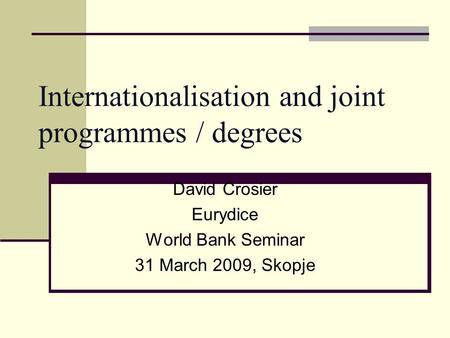 Internationalisation and joint programmes / degrees David Crosier Eurydice World Bank Seminar 31 March 2009, Skopje.