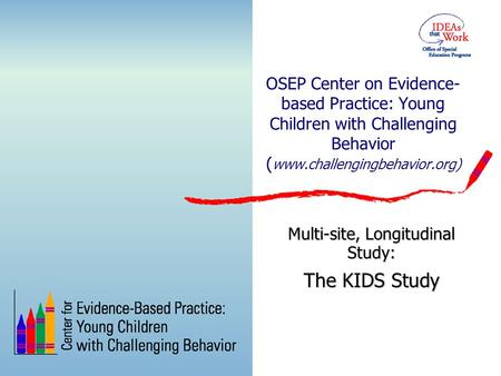 OSEP Center on Evidence- based Practice: Young Children with Challenging Behavior ( www.challengingbehavior.org) Multi-site, Longitudinal Study: The KIDS.