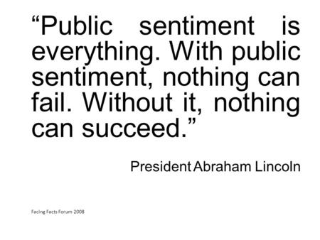 """Public sentiment is everything. With public sentiment, nothing can fail. Without it, nothing can succeed."" President Abraham Lincoln Facing Facts Forum."