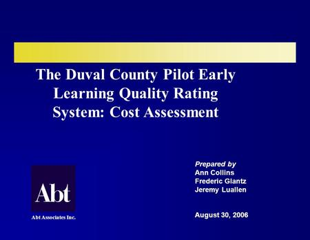 The Duval County Pilot Early Learning Quality Rating System: Cost Assessment Prepared by Ann Collins Frederic Glantz Jeremy Luallen August 30, 2006 Abt.