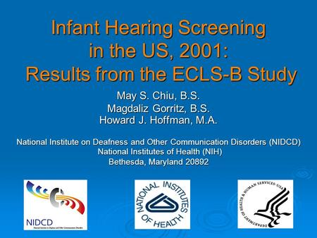 Infant Hearing Screening in the US, 2001: Results from the ECLS-B Study May S. Chiu, B.S. Magdaliz Gorritz, B.S. Howard J. Hoffman, M.A. National Institute.