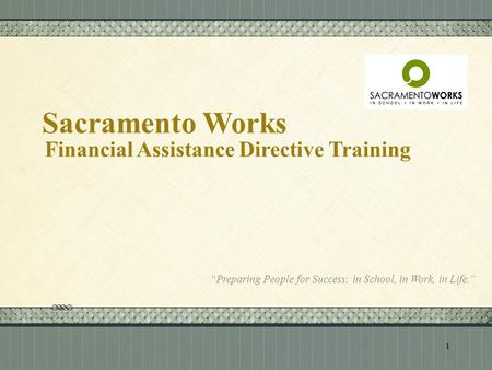 "Click here to add text Click here to add text. Sacramento Works Financial Assistance Directive Training ""Preparing People for Success: in School, in Work,"