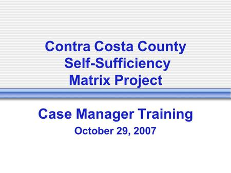Contra Costa County Self-Sufficiency Matrix Project Case Manager Training October 29, 2007.