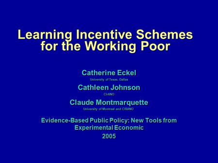Learning Incentive Schemes for the Working Poor Catherine Eckel University of Texas, Dallas Cathleen Johnson CIrANO Claude Montmarquette University of.