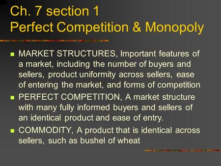 Ch. 7 section 1 Perfect Competition & Monopoly MARKET STRUCTURES, Important features of a market, including the number of buyers and sellers, product uniformity.