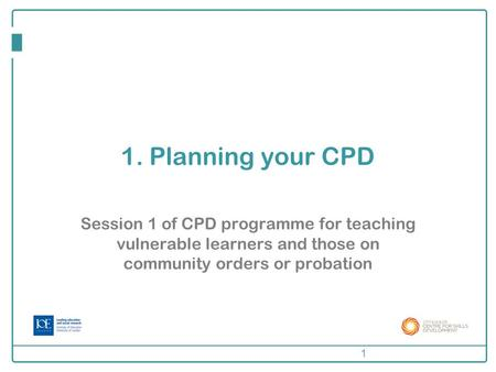 1. Planning your CPD Session 1 of CPD programme for teaching vulnerable learners and those on community orders or probation 1.