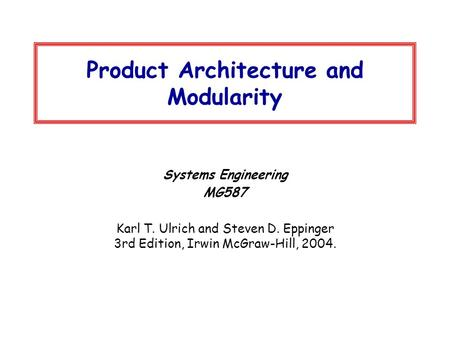 Product Architecture and Modularity Systems Engineering MG587 Karl T. Ulrich and Steven D. Eppinger 3rd Edition, Irwin McGraw-Hill, 2004.