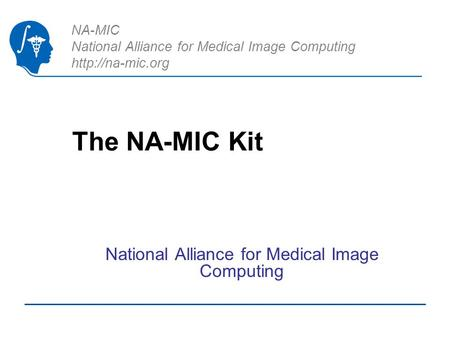 NA-MIC National Alliance for Medical Image Computing  The NA-MIC Kit National Alliance for Medical Image Computing.