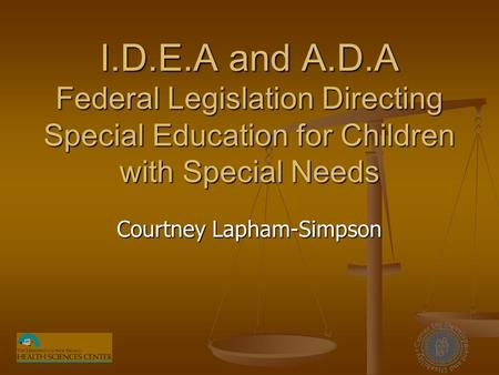 I.D.E.A and A.D.A Federal Legislation Directing Special Education for Children with Special Needs Courtney Lapham-Simpson.