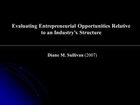Diane M. Sullivan (2007) Evaluating Entrepreneurial Opportunities Relative to an Industry's Structure.