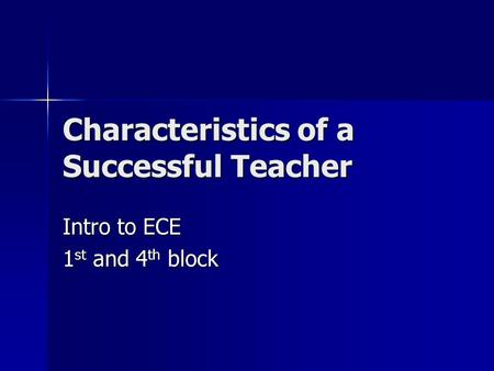 Characteristics of a Successful Teacher Intro to ECE 1 st and 4 th block.