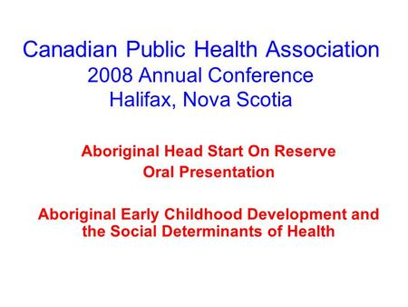 Canadian Public Health Association 2008 Annual Conference Halifax, Nova Scotia Aboriginal Head Start On Reserve Oral Presentation Aboriginal Early Childhood.