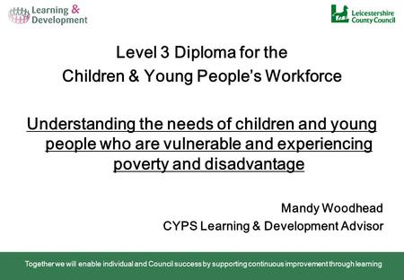 Together we will enable individual and Council success by supporting continuous improvement through learning Level 3 Diploma for the Children & Young People's.